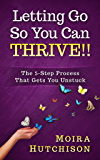 Letting Go So You Can Thrive!!: The 5-Step Process That Gets You Unstuck
