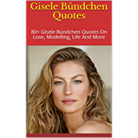 Gisele Bündchen Quotes: 80+ Gisele Bündchen Quotes On Love, Modelling, Life And More (English Edition)