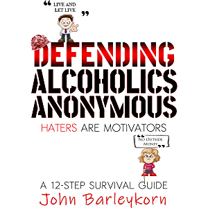 Defending Alcoholics Anonymous: Haters are Motivators (A 12 - Step Survival Guide Book 2)