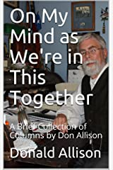 On My Mind as We're in This Together: A Brief Collection of Columns by Don Allison Kindle Edition