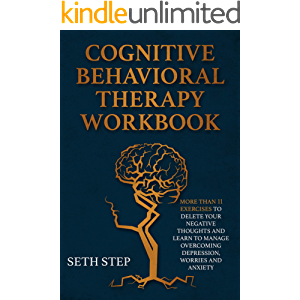 COGNITIVE BEHAVIORAL THERAPY WORKBOOK: More Than 11 Exercises to Delete Negative Thoughts and Learn to Menage Overcoming…