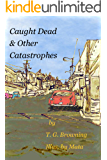 Caught Dead & Other Catastrophes (RDD Essays Book 1)