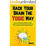 Hack Your Brain The Yogic Way: 15 Secret Ancient Indian Techniques to Enhance Cognitive Fitness, Promote Neurogrowth, Improve