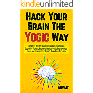 Hack Your Brain The Yogic Way: 15 Secret Ancient Indian Techniques to Enhance Cognitive Fitness, Promote Neurogrowth…