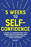 5 Weeks to Self Confidence: A Guide to Confronting Your Inner Critic and Controlling Your Relationship with Your…