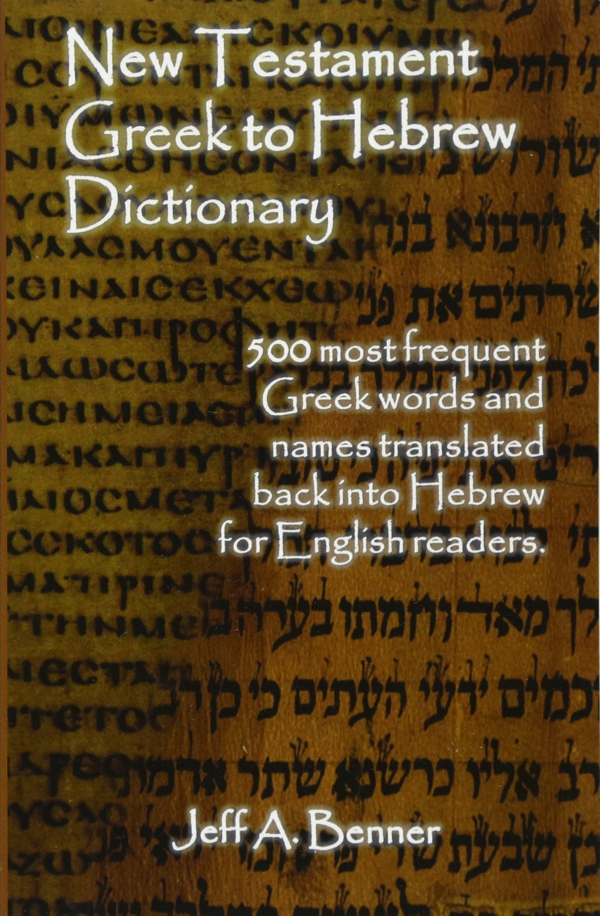 New Testament Greek To Hebrew Dictionary  Greek Words And Names Retranslated Back Into Hebrew For English Readers Jeff A Benner