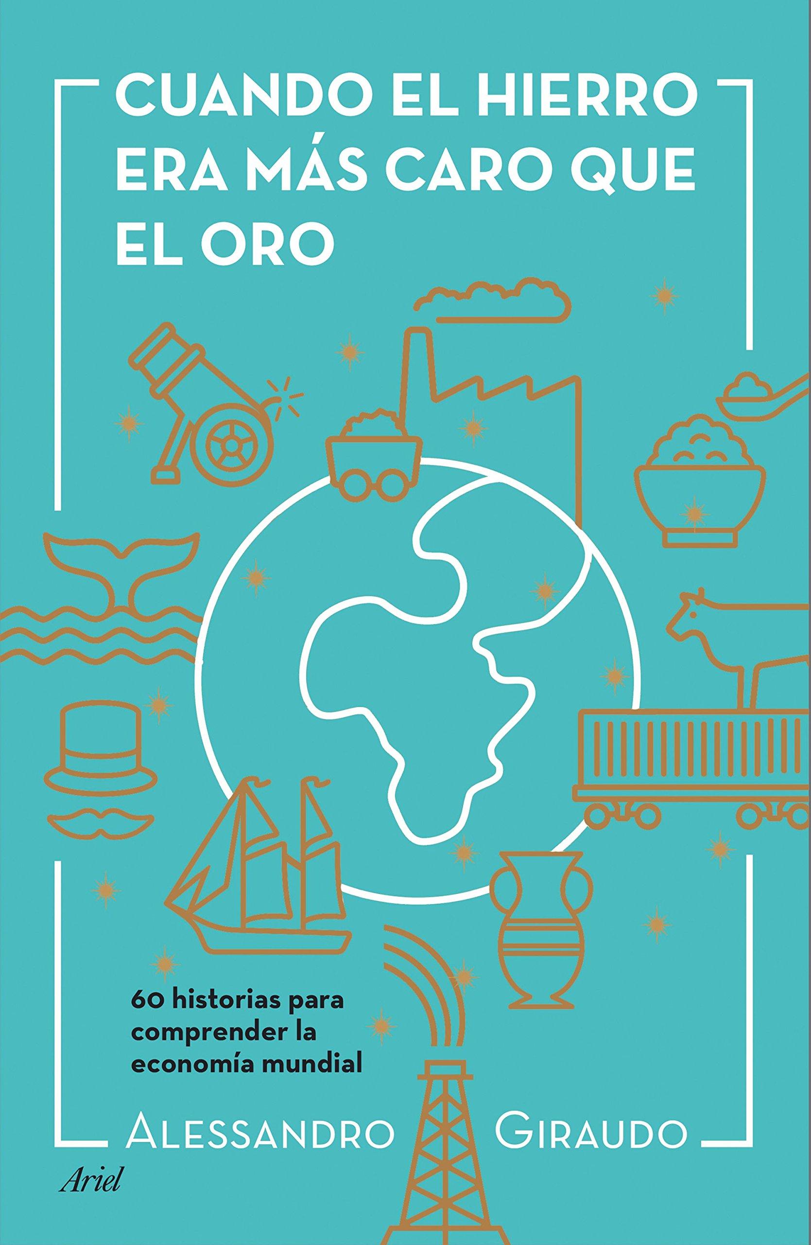 Cuando el hierro era más caro que el oro: 60 historias para entender la economía mundial Ariel: Amazon.es: Alessandro Giraudo, Isabel Margelí Bailo: Libros