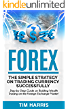 Forex: The Simple Strategy on Trading Currency Successfully - Step by Step Guide on Building Wealth Trading on the Foreign Exchange Market (Forex Trading, Options Trading, Investing)