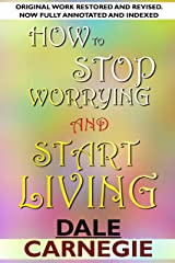 How To Stop Worrying And Start Living: Original work restored and revised . Now full annotated and indexed. Kindle Edition