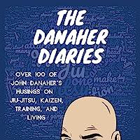 The Danaher Diaries: Over 100 of John Danaher's Musings on Jiu-Jitsu, Kaizen, Training, and Living