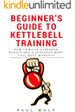 Beginner's Guide To Kettlebell Training - How To Build Strength, Muscle And A Shredded Body. Full Body Workout