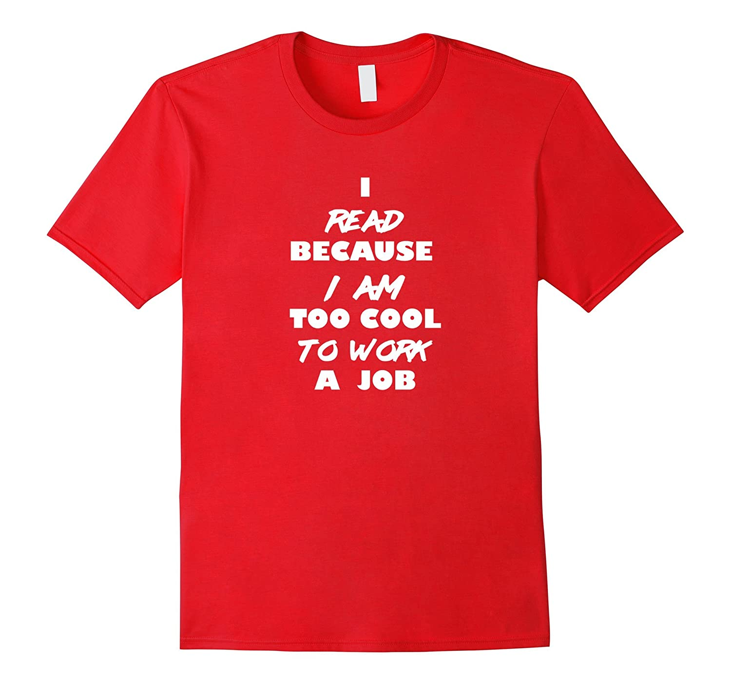 I Read Because I am Too Cool To Work A Job-Funny T-Shirt-TJ