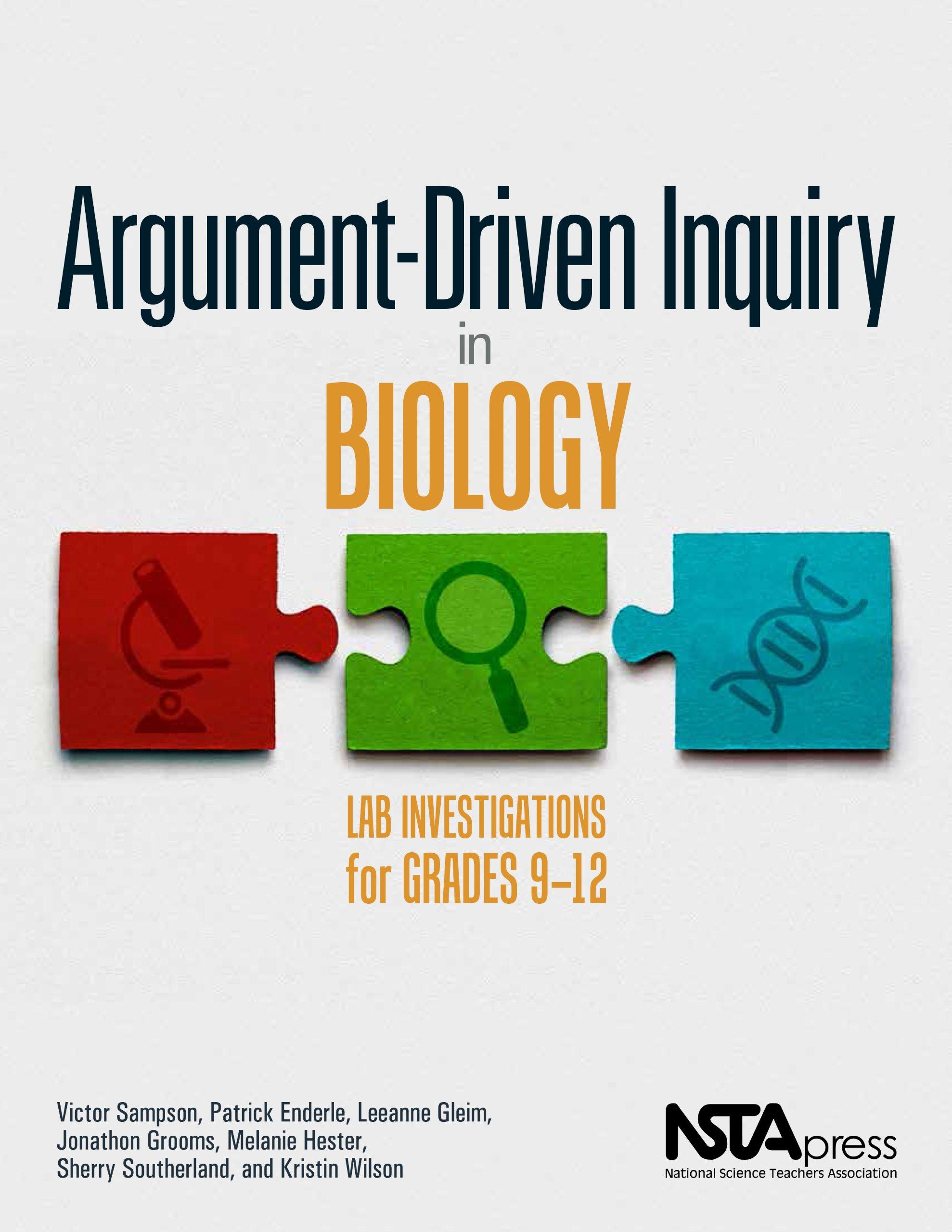 Argument-Driven Inquiry in Biology: Lab Investigations for Grades 9-12  PB349X1: Victor Sampson, Patrick Enderle, Leeanne Gleim, Jonathon Grooms,  ...