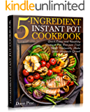 5-Ingredient Instant Pot Cookbook: Quick, Easy and Healthy Instant Pot Recipes That Will Instantly Make Your Stomach…