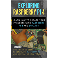 Exploring Raspberry Pi 4: Learn how to create your projects with Raspberry Pi 4 and Scratch, Guide for New Users…