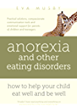 Anorexia and other Eating Disorders: how to help your child eat well and be well: Practical solutions, compassionate communication tools and emotional support for parents of children and teenagers