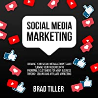 Social Media Marketing: Growing Your Social Media Accounts and Turning Your Audience into Profitable Customers for Your Business Through Selling and Affiliate Marketing