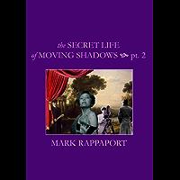 THE SECRET LIFE OF MOVING SHADOWS--PT. 2