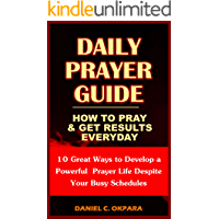 Daily Prayer Guide - A Practical Guide to Praying and Getting Results: 10 Great Ways to Develop a Powerful Personal Prayer Life Despite Your Busy Schedules