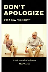 """Don't Apologize. Don't Say, """"I'm Sorry."""": A book on practical forgiveness Kindle Edition"""