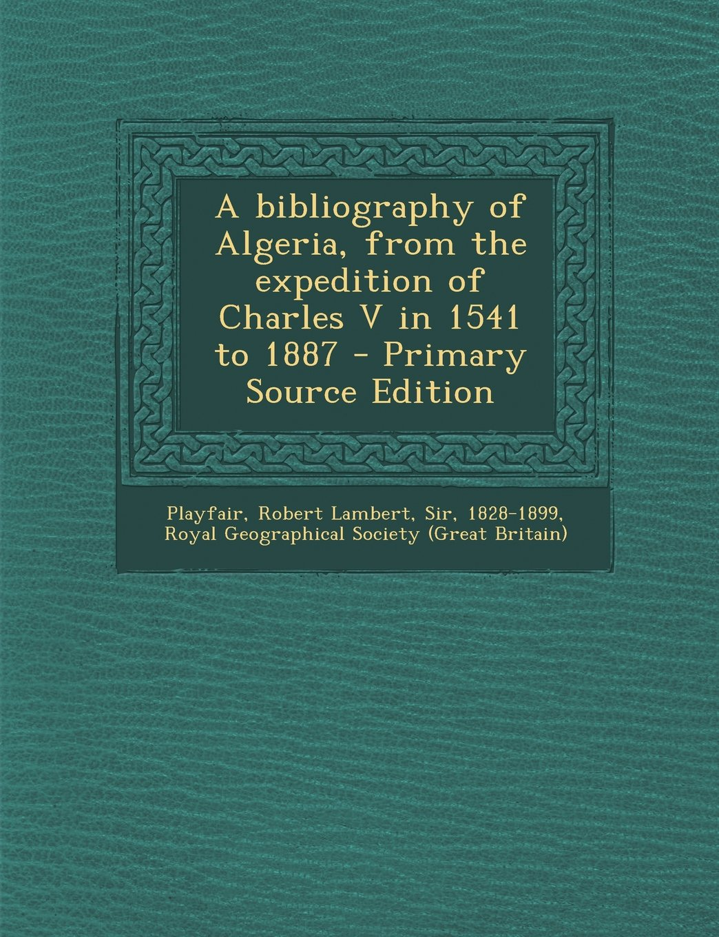A bibliography of Algeria, from the expedition of Charles V in 1541 to 1887