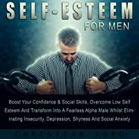 Self Esteem for Men: Boost Your Confidence & Social Skills, Overcome Low Self Esteem and Transform into a Fearless Alpha Male Whilst Eliminating Insecurity, Depression, Shyness, and Social Anxiety