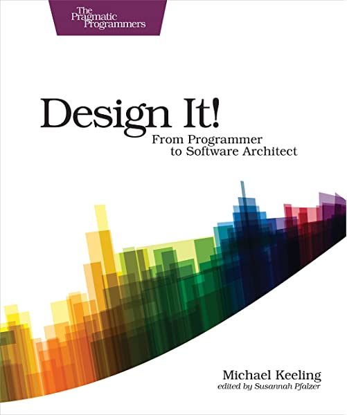 Design It From Programmer To Software Architect The Pragmatic Programmers Keeling Michael 9781680502091 Amazon Com Books
