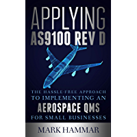 Applying AS9100 Rev D: The Hassle-Free Approach to Implementing an Aerospace QMS for Small Businesses