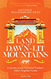 Land of the Dawn-lit Mountains: A Journey across Arunachal Pradesh - India's Forgotten Frontier
