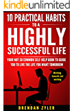 10 Practical Habits to a Highly Successful Life: Your not so common self-help book to guide you to live the life you want tomorrow