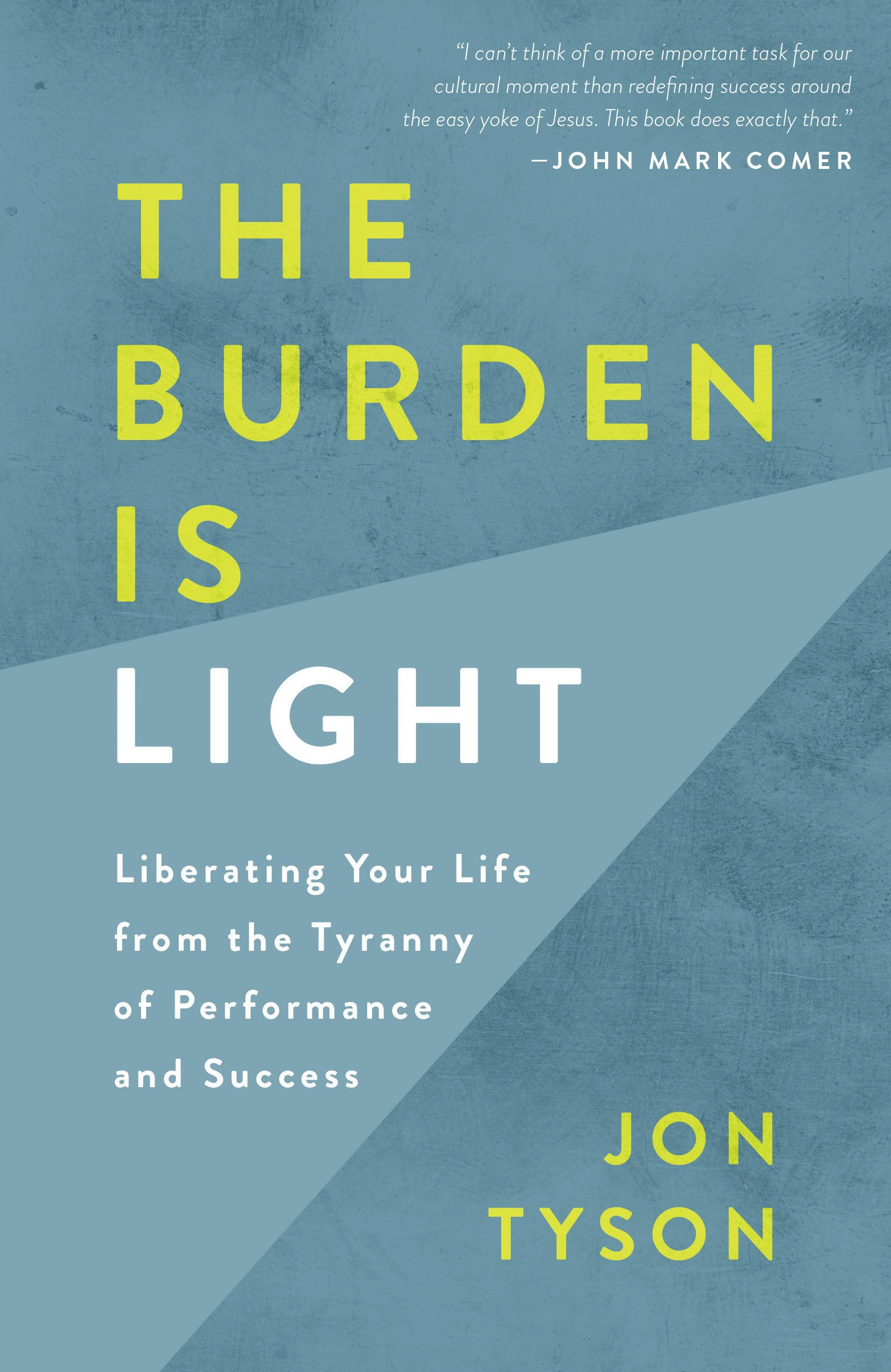 The Burden Is Light: Liberating Your Life from the Tyranny of Performance and Success