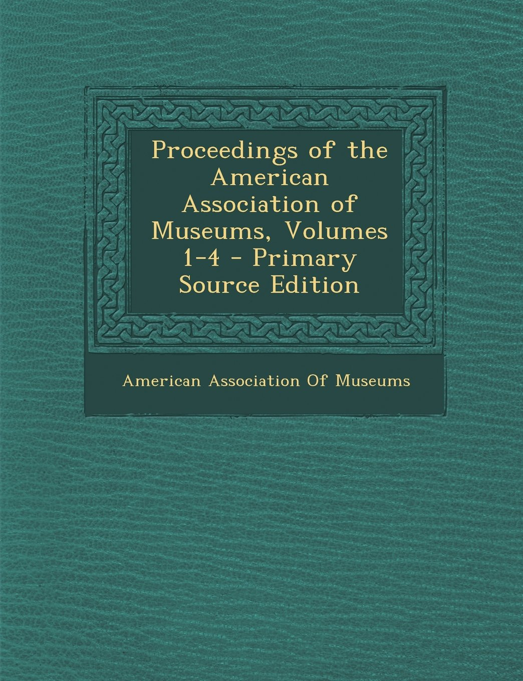 Read Online Proceedings of the American Association of Museums, Volumes 1-4 pdf epub