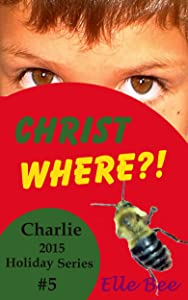 Christ Where?!: Focus on the Meaning of Christmas this Holiday Season! (Charlie 2015 Holiday Series)