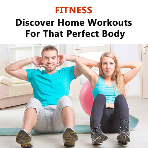 Fitness : Home Fitness :  Home Workouts  Discover Home Workouts For That Perfect Body : Everything You Need To Know About Exercises and Exercising