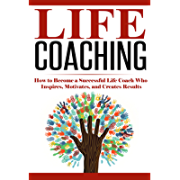 Life Coaching: How to Become A Successful Life Coach Who Inspires, Motivates, and Creates Results (Life Coach, Mentoring, Success & Personal Transformation, Career Motivational Coach Book 1)