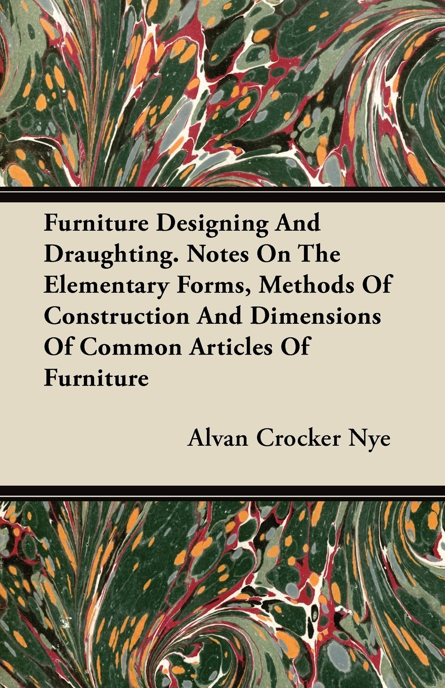 Furniture Designing and Draughting - Notes on the Elementary Forms, Methods of Construction and Dimensions of Common Articles of Furniture