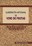 Elaboración Artesanal de Vino de Frutas: Una guía para fabricar vinos a la medida