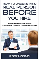 Understanding the Real Person Before You Hire: A Hiring Manager's Guide to Using Psychometric Testing for Employee Recruiting Kindle Edition