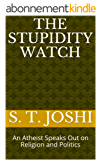 The Stupidity Watch: An Atheist Speaks Out on Religion and Politics (English Edition)