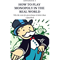 How To Play Monopoly In The Real World: Why the rent of a green house is better than a payroll check. (English Edition)