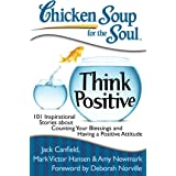 Chicken Soup for the Soul: Think Positive: 101 Inspirational Stories about Counting Your Blessings and Having a Positive Atti