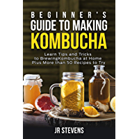 Beginner's Guide to Making Kombucha: Learn Tips and Tricks to Brewing Kombucha at Home Plus More than 50 Recipes to Try…