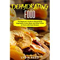 Dehydrating Food: The Beginner's Guide to Dehydrating Vegetables, Fruits, Meat, and Other Foods at Home with Easy…
