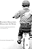 Raised Healthy, Wealthy & Wise: Lessons from successful and grounded inheritors on how they got that way