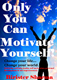 ONLY YOU CAN MOTIVATE YOURSELF!: Change Your Life... Change Your World...(Self help,self help books, motivational self help books, personal development, self improvement)