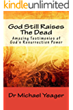 God Still Raises The Dead: Amazing Testimonies of Gods Resurrection Power