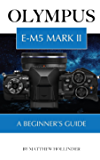 Olympus E-M5 Mark II: A Beginner's Guide (English Edition)