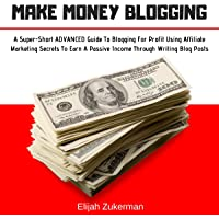 Make Money Blogging: A Super-Short Advanced Guide to Blogging for Profit Using Affiliate Marketing Secrets to Earn a Passive Income Through Writing Blog Posts