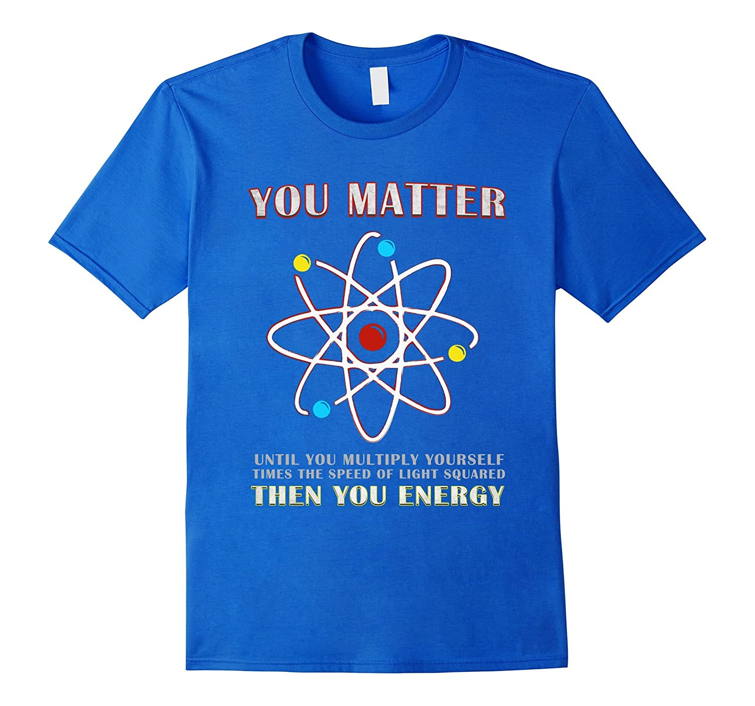 You Matter Than You Energy Funny Science T-Shirt-RT