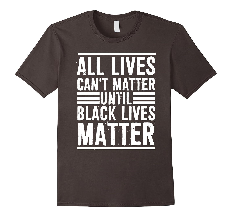 All Lives Cant Matter Until Black Lives Matter T-Shirt-CD